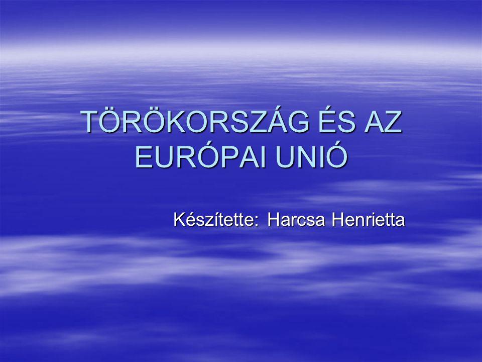 TÖRÖKORSZÁG ÉS AZ EURÓPAI UNIÓ Készítette: Harcsa Henrietta