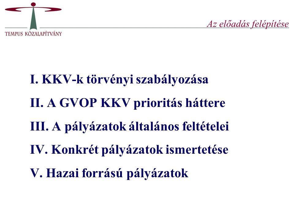 Az előadás felépítése I. KKV-k törvényi szabályozása II. A GVOP KKV prioritás háttere III. A pályázatok általános feltételei IV. Konkrét pályázatok is