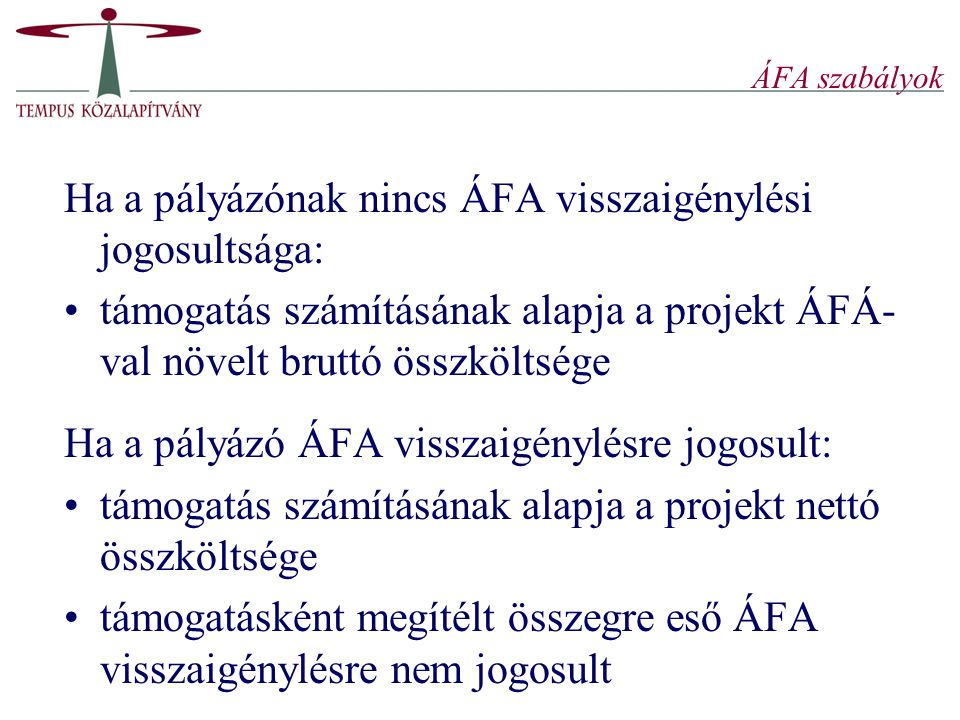 ÁFA szabályok Ha a pályázónak nincs ÁFA visszaigénylési jogosultsága: támogatás számításának alapja a projekt ÁFÁ- val növelt bruttó összköltsége Ha a