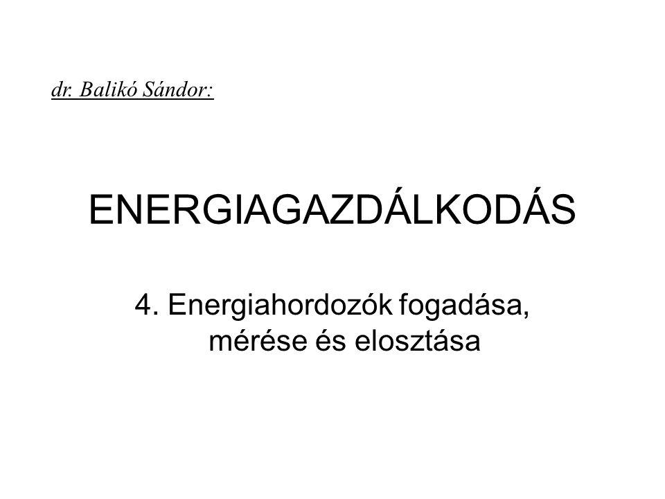 ENERGIAGAZDÁLKODÁS 4. Energiahordozók fogadása, mérése és elosztása dr. Balikó Sándor: