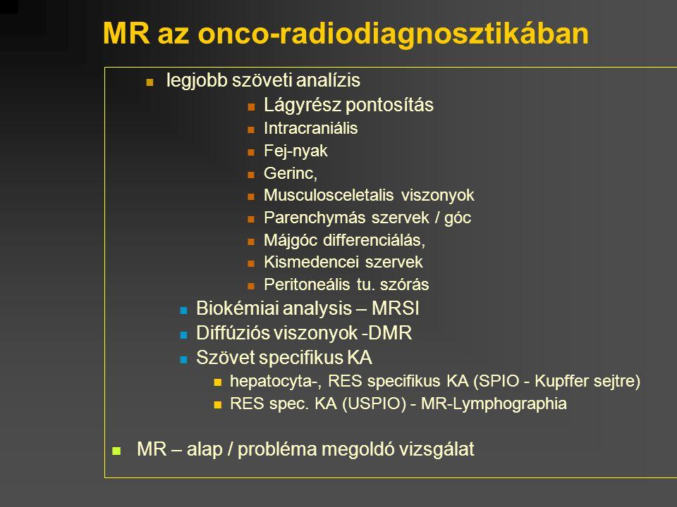 MR az onco-radiodiagnosztikában legjobb szöveti analízis Lágyrész pontosítás Intracraniális Fej-nyak Gerinc, Musculosceletalis viszonyok Parenchymás s