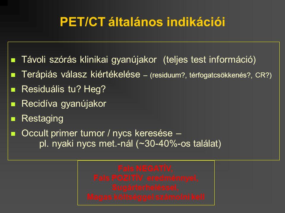 PET/CT általános indikációi Távoli szórás klinikai gyanújakor (teljes test információ) Terápiás válasz kiértékelése – (residuum?, térfogatcsökkenés?,