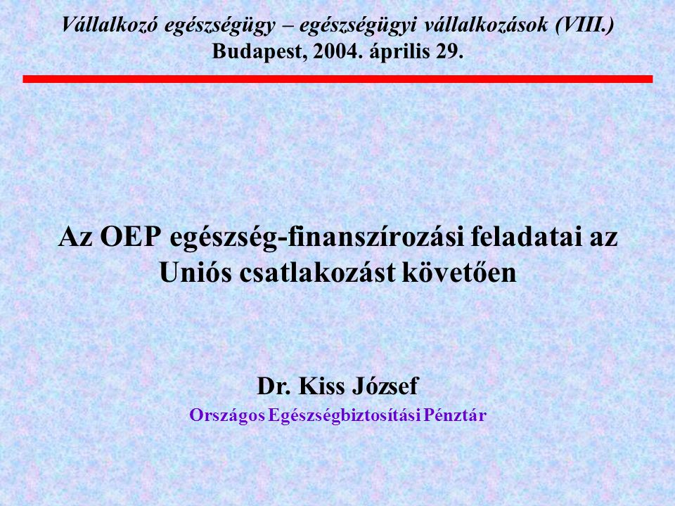 Dr. Kiss József Országos Egészségbiztosítási Pénztár Vállalkozó egészségügy – egészségügyi vállalkozások (VIII.) Budapest, 2004. április 29. Az OEP eg