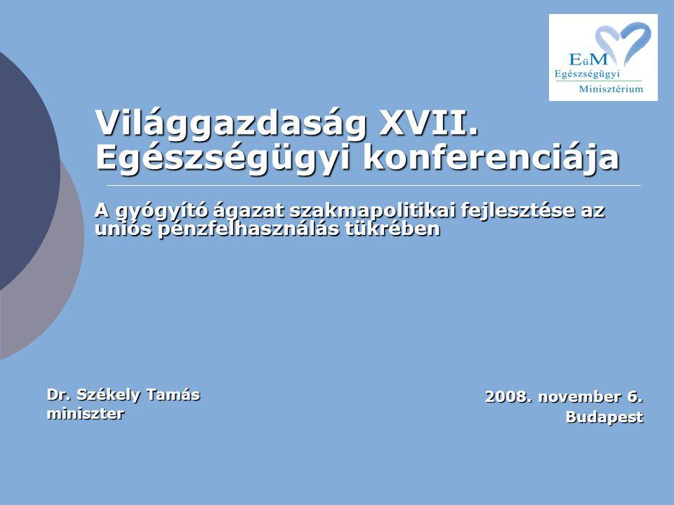 Világgazdaság XVII. Egészségügyi konferenciája 2008. november 6. Budapest A gyógyító ágazat szakmapolitikai fejlesztése az uniós pénzfelhasználás tükr