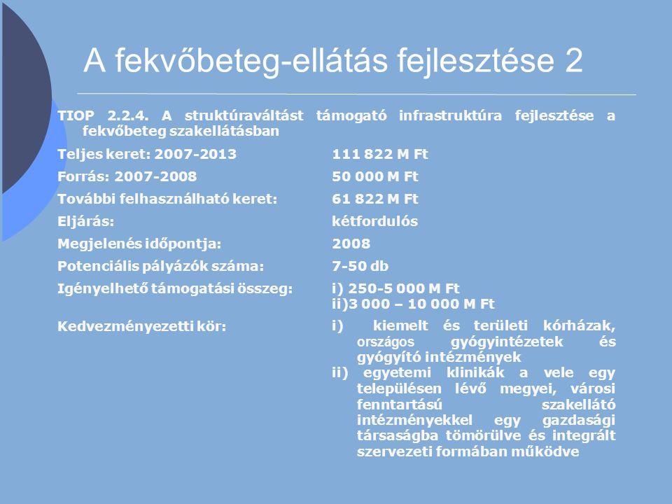 A fekvőbeteg-ellátás fejlesztése 2 TIOP 2.2.4. A struktúraváltást támogató infrastruktúra fejlesztése a fekvőbeteg szakellátásban Teljes keret: 2007-2