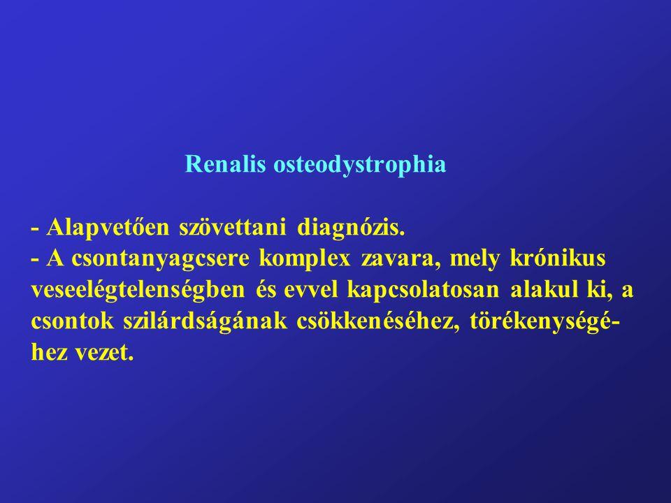 Renalis osteodystrophia - Alapvetően szövettani diagnózis. - A csontanyagcsere komplex zavara, mely krónikus veseelégtelenségben és evvel kapcsolatosa