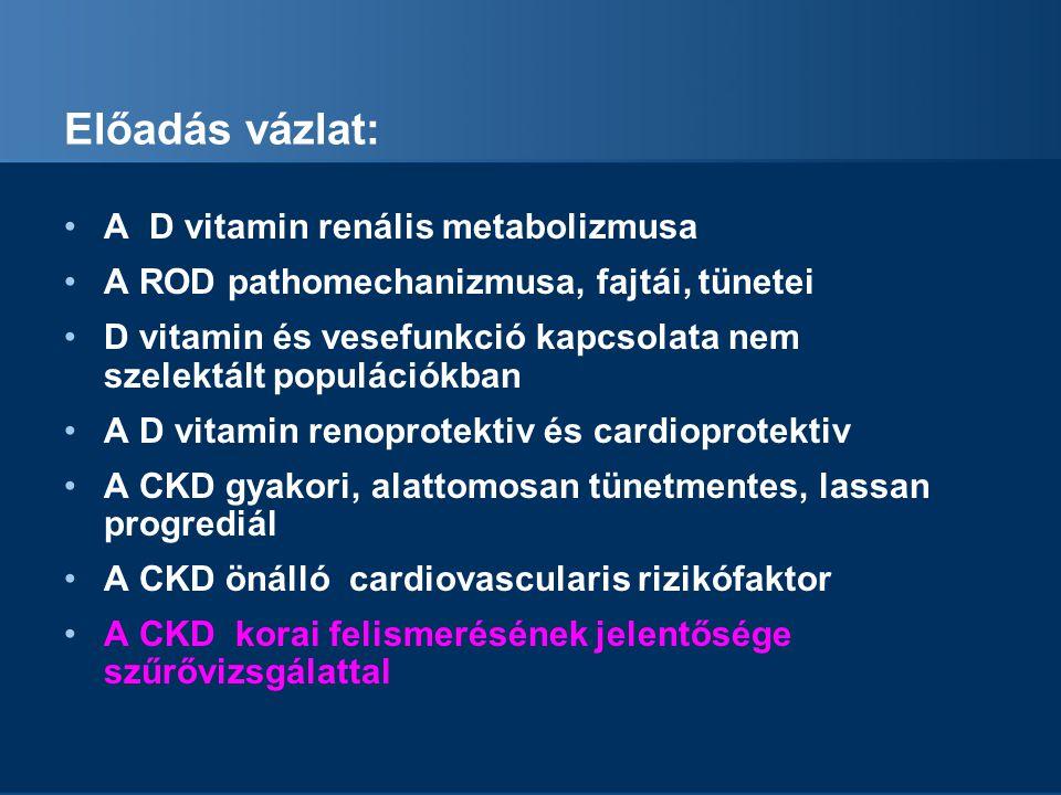 Előadás vázlat: A D vitamin renális metabolizmusa A ROD pathomechanizmusa, fajtái, tünetei D vitamin és vesefunkció kapcsolata nem szelektált populáci