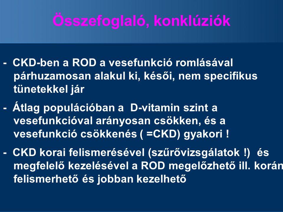 Összefoglaló, konklúziók - CKD-ben a ROD a vesefunkció romlásával párhuzamosan alakul ki, késői, nem specifikus tünetekkel jár - Átlag populációban a D-vitamin szint a vesefunkcióval arányosan csökken, és a vesefunkció csökkenés ( =CKD) gyakori .