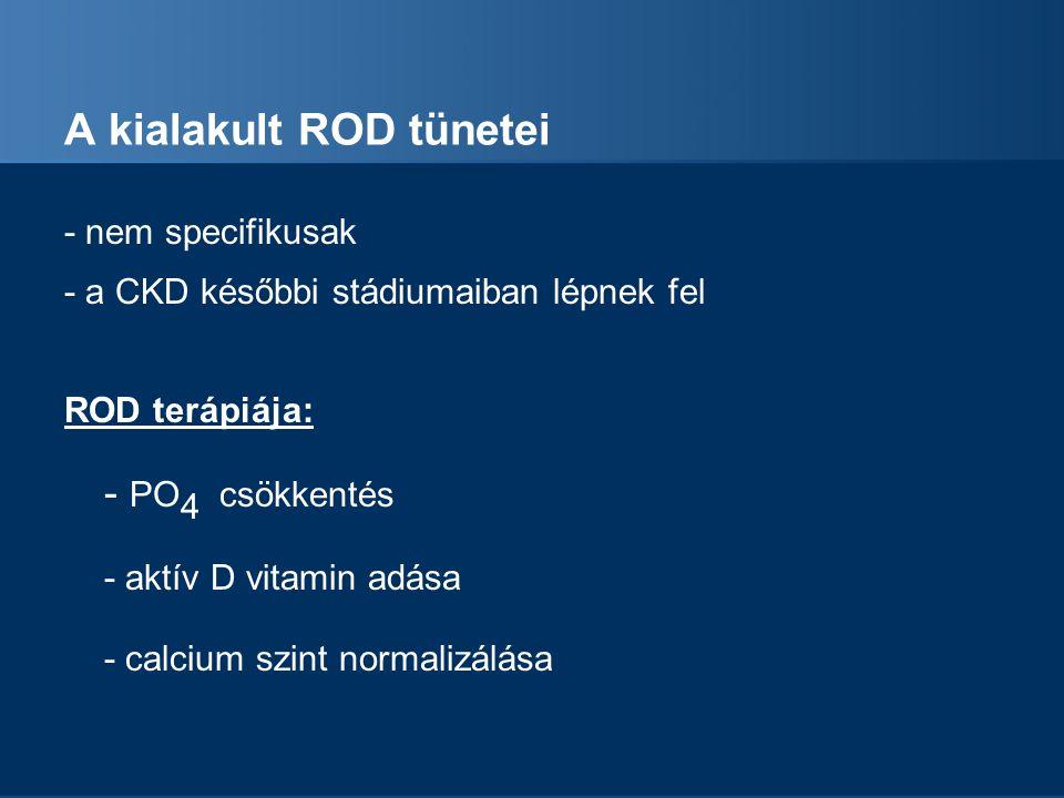 A kialakult ROD tünetei - nem specifikusak - a CKD későbbi stádiumaiban lépnek fel ROD terápiája: - PO 4 csökkentés - aktív D vitamin adása - calcium szint normalizálása