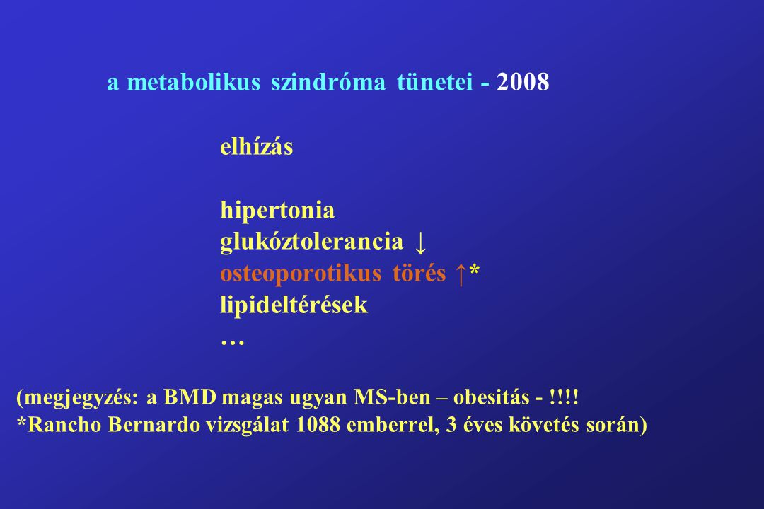 a metabolikus szindróma tünetei - 2008 elhízás hipertonia glukóztolerancia ↓ osteoporotikus törés ↑* lipideltérések … (megjegyzés: a BMD magas ugyan MS-ben – obesitás - !!!.