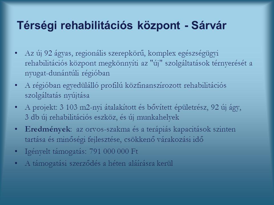 Térségi rehabilitációs központ - Sárvár Az új 92 ágyas, regionális szerepkörű, komplex egészségügyi rehabilitációs központ megkönnyíti az új szolgáltatások térnyerését a nyugat-dunántúli régióban A régióban egyedülálló profilú közfinanszírozott rehabilitációs szolgáltatás nyújtása A projekt: 3 103 m2-nyi átalakított és bővített épületrész, 92 új ágy, 3 db új rehabilitációs eszköz, és új munkahelyek Eredmények: az orvos-szakma és a terápiás kapacitások szinten tartása és minőségi fejlesztése, csökkenő várakozási idő Igényelt támogatás: 791 000 000 Ft A támogatási szerződés a héten aláírásra kerül