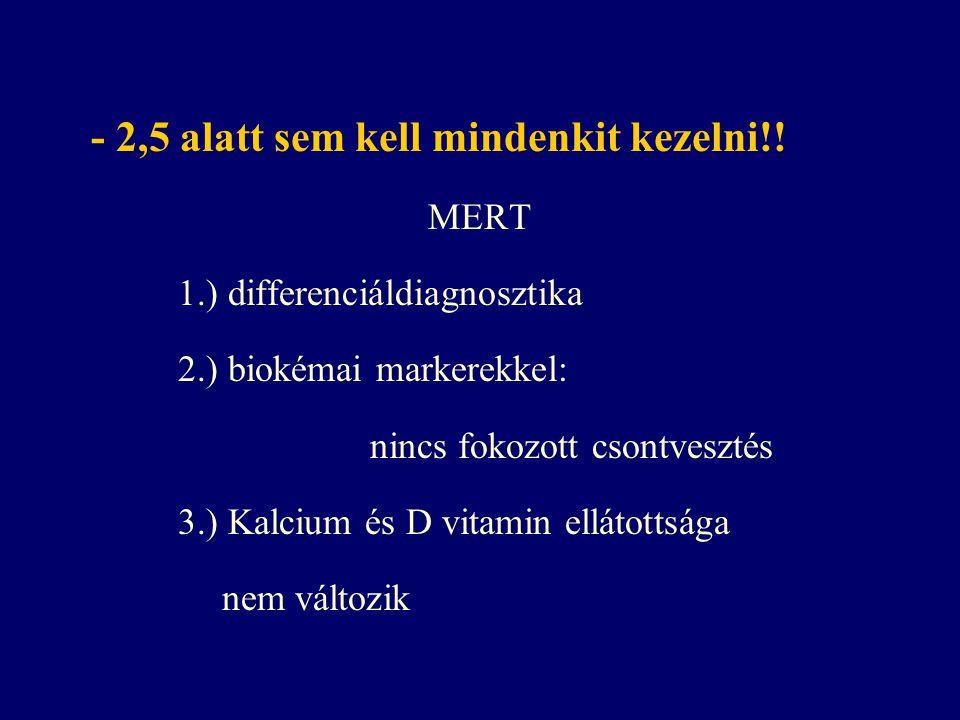 - 2,5 alatt sem kell mindenkit kezelni!! MERT 1.) differenciáldiagnosztika 2.) biokémai markerekkel: nincs fokozott csontvesztés 3.) Kalcium és D vita