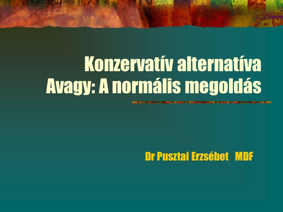 Konzervatív alternatíva Avagy: A normális megoldás Dr Pusztai Erzsébet MDF