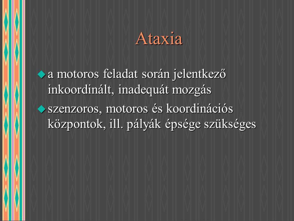 Ataxia u a motoros feladat során jelentkező inkoordinált, inadequát mozgás u szenzoros, motoros és koordinációs központok, ill. pályák épsége szüksége