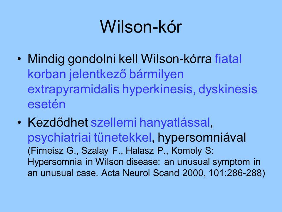 Wilson-kór Mindig gondolni kell Wilson-kórra fiatal korban jelentkező bármilyen extrapyramidalis hyperkinesis, dyskinesis esetén Kezdődhet szellemi hanyatlással, psychiatriai tünetekkel, hypersomniával (Firneisz G., Szalay F., Halasz P., Komoly S: Hypersomnia in Wilson disease: an unusual symptom in an unusual case.