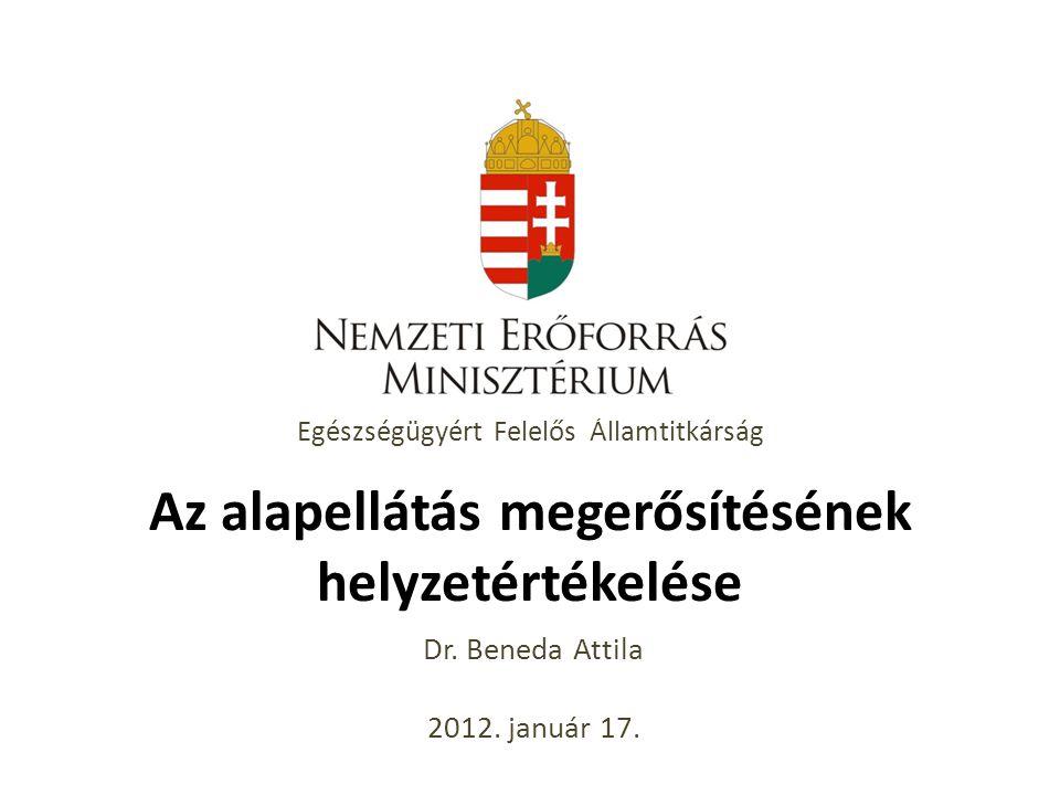 Egészségügyért Felelős Államtitkárság Az alapellátás megerősítésének helyzetértékelése Dr. Beneda Attila 2012. január 17.