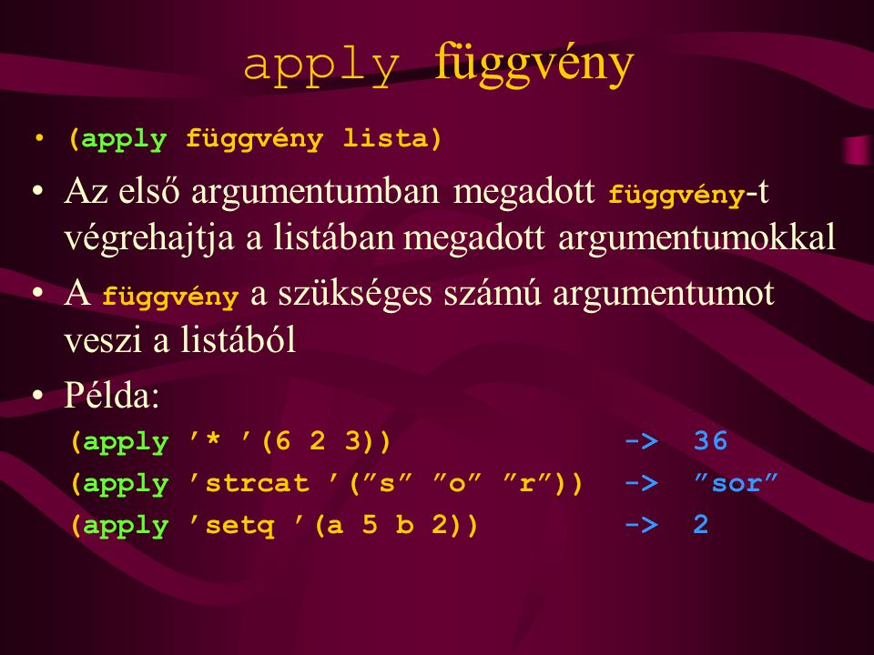 apply függvény (apply függvény lista) Az első argumentumban megadott függvény -t végrehajtja a listában megadott argumentumokkal A függvény a szükséges számú argumentumot veszi a listából Példa: (apply '* '(6 2 3)) -> 36 (apply 'strcat '( s o r )) -> sor (apply 'setq '(a 5 b 2)) -> 2