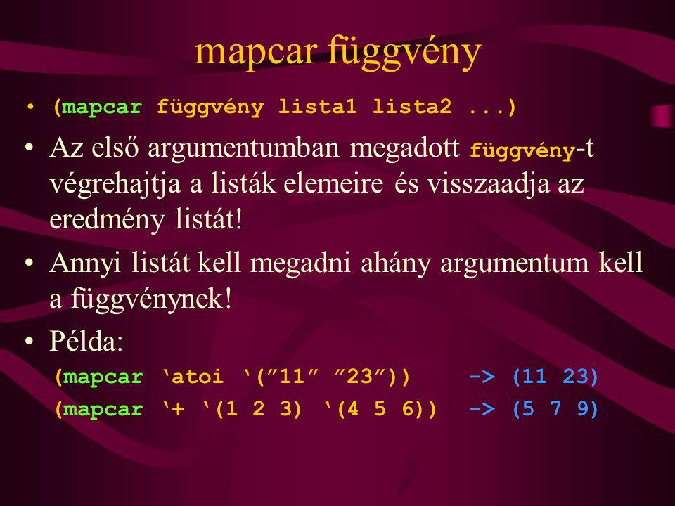 mapcar függvény (mapcar függvény lista1 lista2...) Az első argumentumban megadott függvény -t végrehajtja a listák elemeire és visszaadja az eredmény listát.