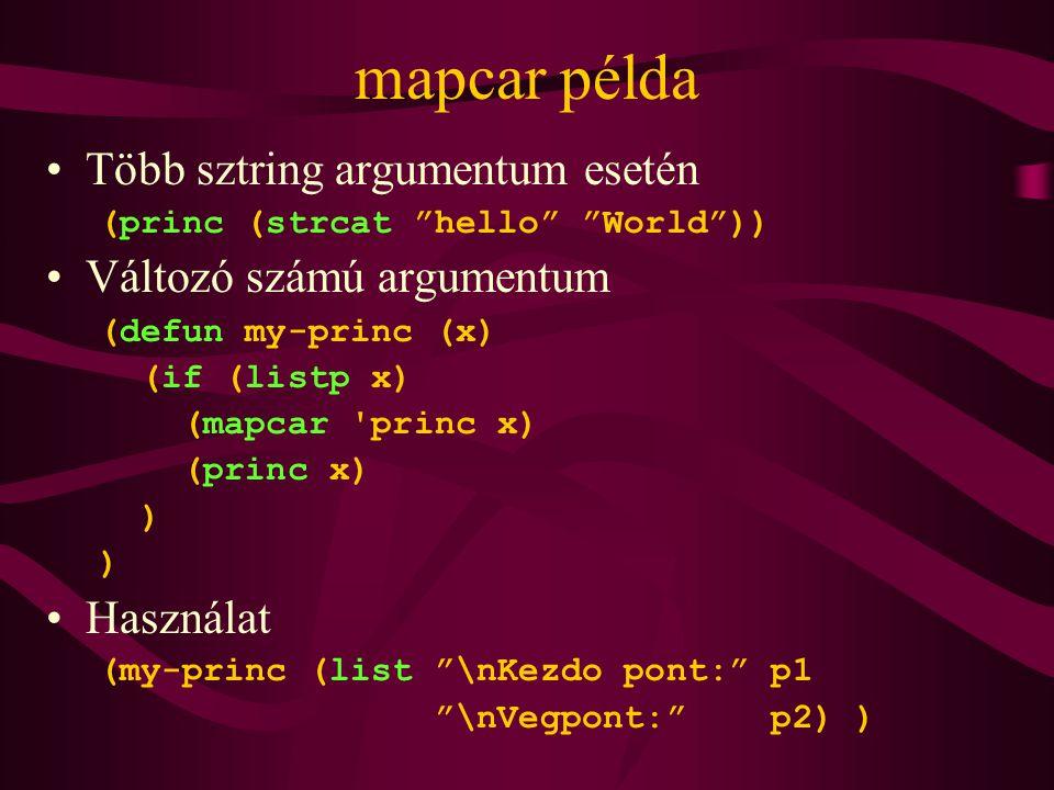 mapcar példa Több sztring argumentum esetén (princ (strcat hello World )) Változó számú argumentum (defun my-princ (x) (if (listp x) (mapcar princ x) (princ x) ) Használat (my-princ (list \nKezdo pont: p1 \nVegpont: p2) )