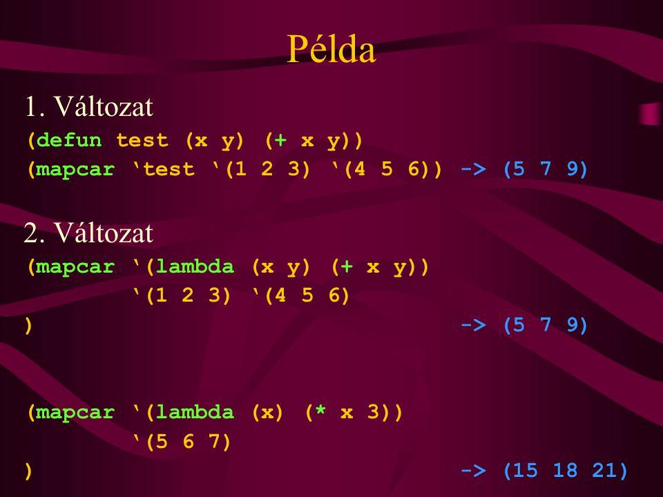 Példa 1. Változat (defun test (x y) (+ x y)) (mapcar 'test '(1 2 3) '(4 5 6)) -> (5 7 9) 2. Változat (mapcar '(lambda (x y) (+ x y)) '(1 2 3) '(4 5 6)