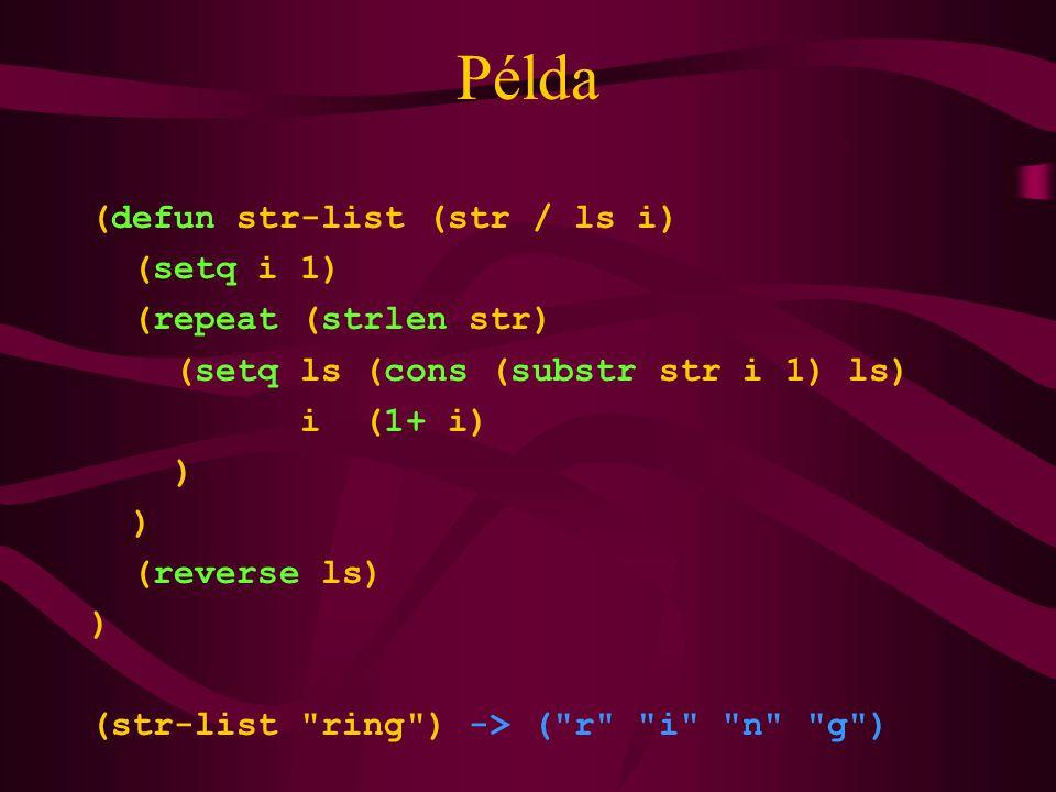 Példa (defun str-list (str / ls i) (setq i 1) (repeat (strlen str) (setq ls (cons (substr str i 1) ls) i (1+ i) ) (reverse ls) ) (str-list ring ) -> ( r i n g )