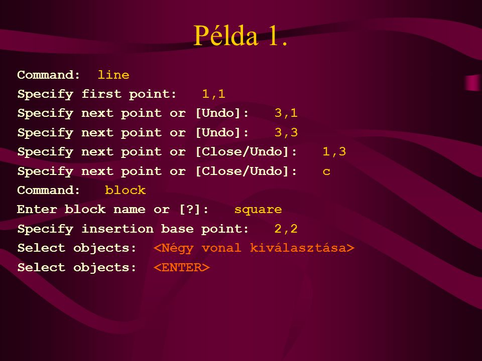 Példa 1. Command: line Specify first point: 1,1 Specify next point or [Undo]: 3,1 Specify next point or [Undo]: 3,3 Specify next point or [Close/Undo]
