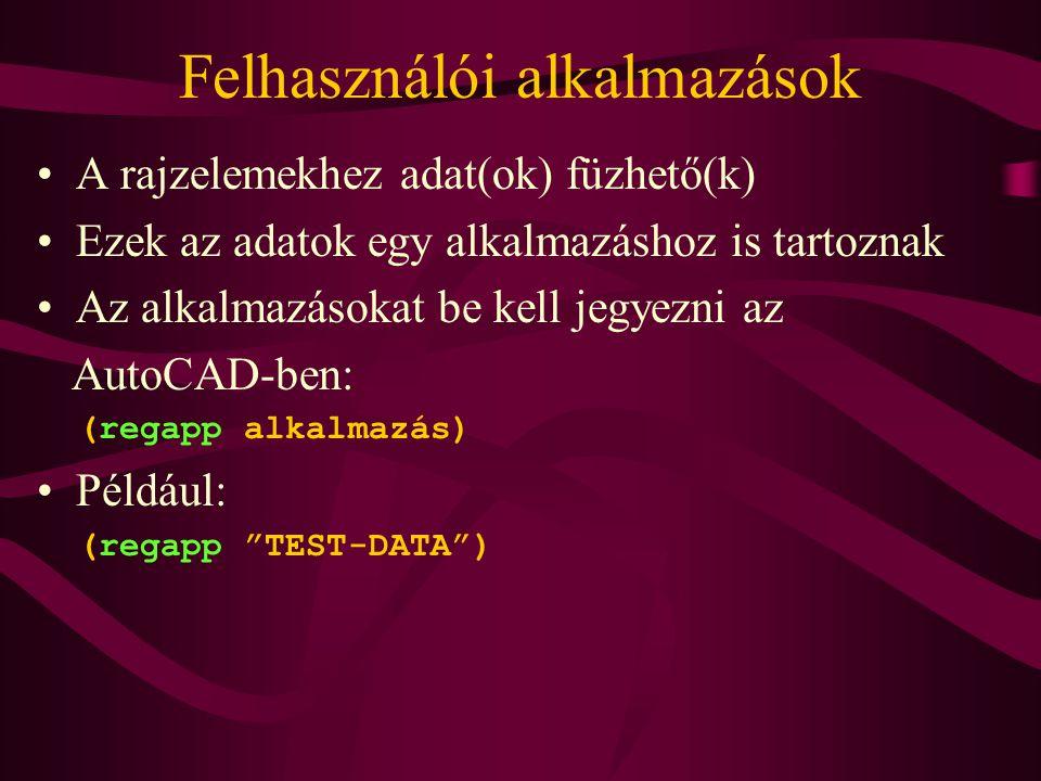 Felhasználói alkalmazások A rajzelemekhez adat(ok) füzhető(k) Ezek az adatok egy alkalmazáshoz is tartoznak Az alkalmazásokat be kell jegyezni az AutoCAD-ben: (regapp alkalmazás) Például: (regapp TEST-DATA )