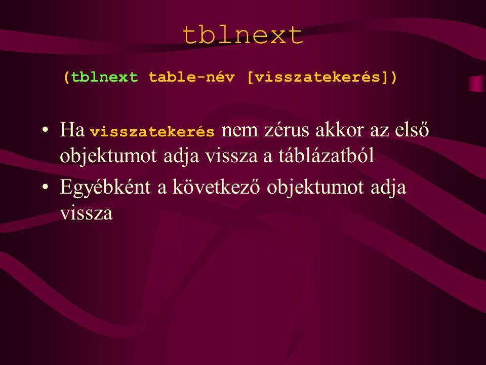 tblnext (tblnext table-név [visszatekerés]) Ha visszatekerés nem zérus akkor az első objektumot adja vissza a táblázatból Egyébként a következő objektumot adja vissza