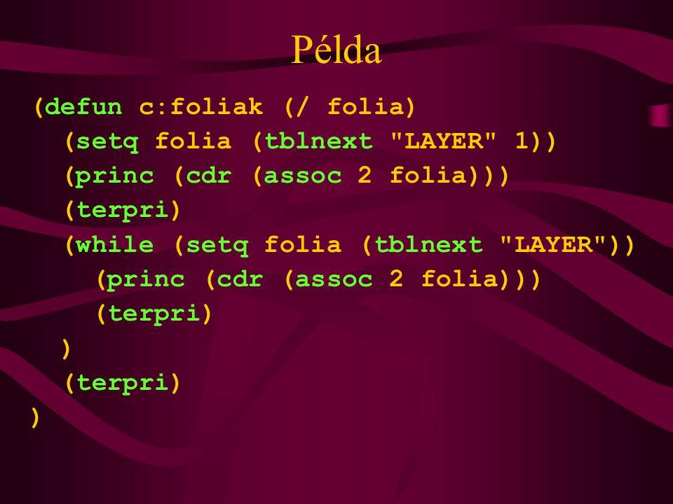 Példa (defun c:foliak (/ folia) (setq folia (tblnext LAYER 1)) (princ (cdr (assoc 2 folia))) (terpri) (while (setq folia (tblnext LAYER )) (princ (cdr (assoc 2 folia))) (terpri) ) (terpri) )