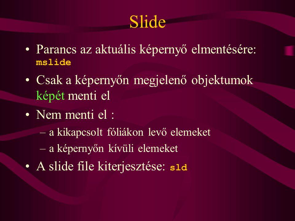Slide Parancs az aktuális képernyő elmentésére: mslide Csak a képernyőn megjelenő objektumok képét menti el Nem menti el : –a kikapcsolt fóliákon levő elemeket –a képernyőn kívüli elemeket A slide file kiterjesztése: sld