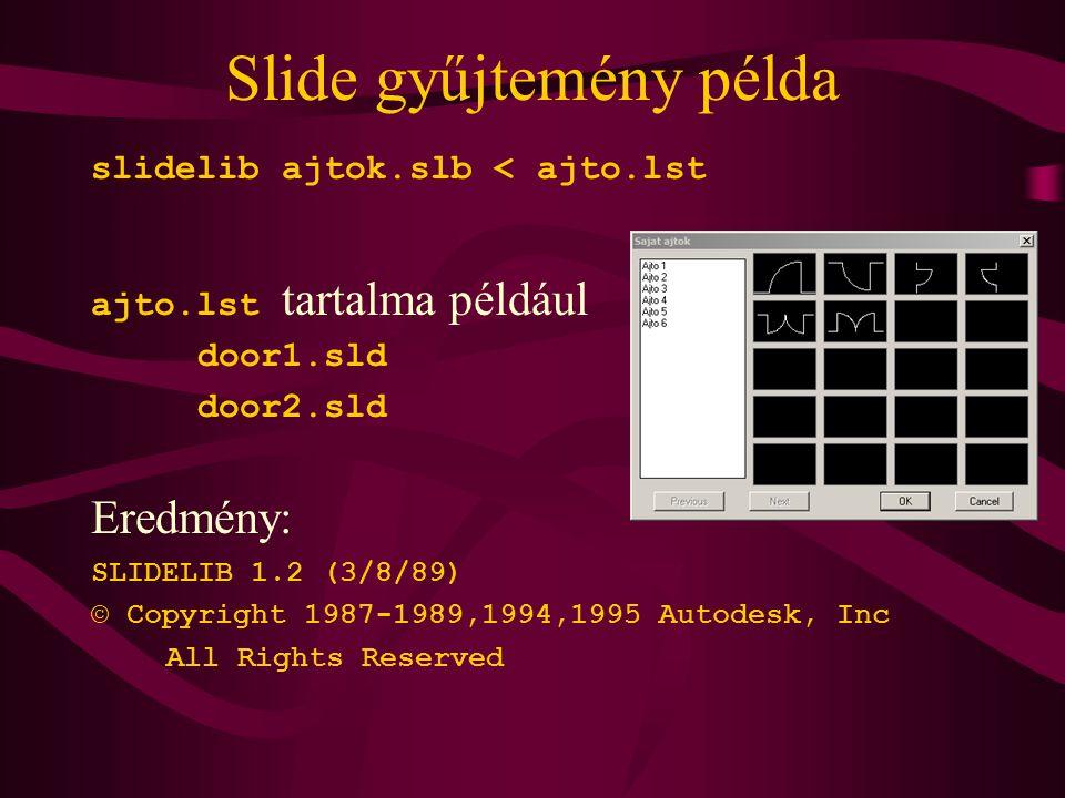 Slide gyűjtemény példa slidelib ajtok.slb < ajto.lst ajto.lst tartalma például door1.sld door2.sld Eredmény: SLIDELIB 1.2 (3/8/89) © Copyright 1987-1989,1994,1995 Autodesk, Inc All Rights Reserved