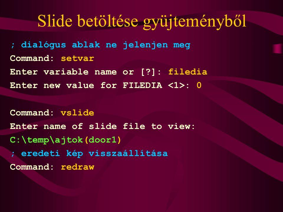 Slide betöltése gyüjteményből ; dialógus ablak ne jelenjen meg Command: setvar Enter variable name or [ ]: filedia Enter new value for FILEDIA : 0 Command: vslide Enter name of slide file to view: C:\temp\ajtok(door1) ; eredeti kép visszaállítása Command: redraw