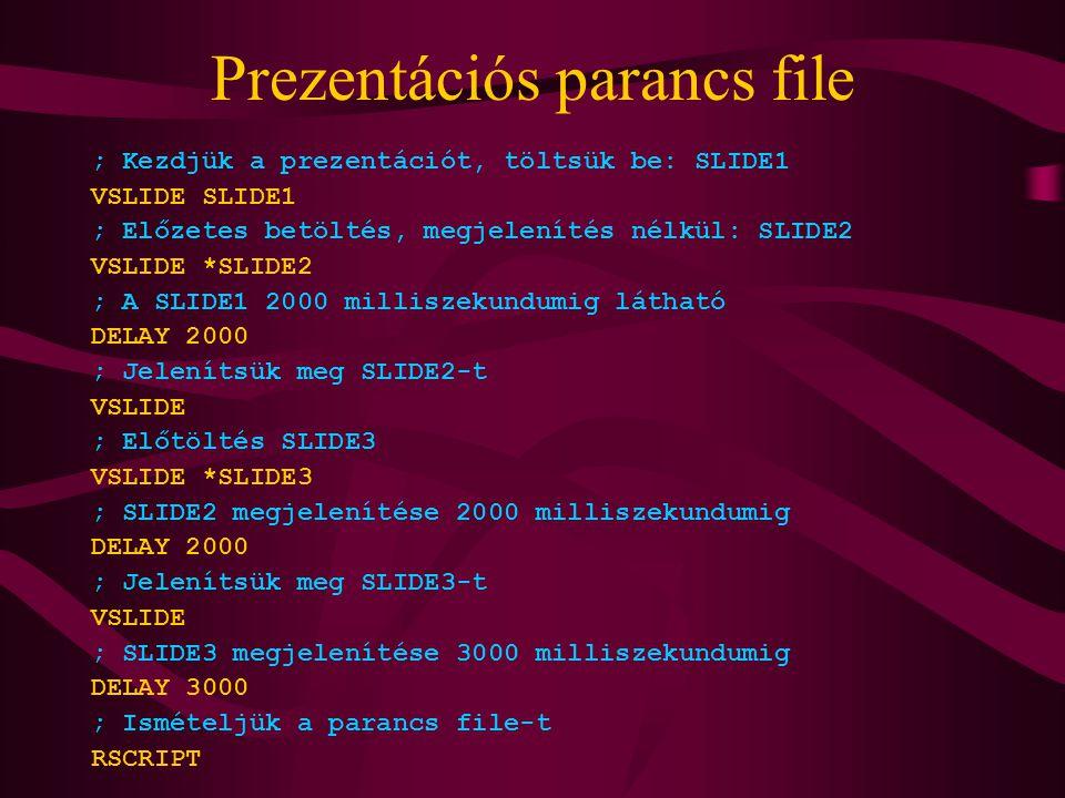 Prezentációs parancs file ; Kezdjük a prezentációt, töltsük be: SLIDE1 VSLIDE SLIDE1 ; Előzetes betöltés, megjelenítés nélkül: SLIDE2 VSLIDE *SLIDE2 ; A SLIDE1 2000 milliszekundumig látható DELAY 2000 ; Jelenítsük meg SLIDE2-t VSLIDE ; Előtöltés SLIDE3 VSLIDE *SLIDE3 ; SLIDE2 megjelenítése 2000 milliszekundumig DELAY 2000 ; Jelenítsük meg SLIDE3-t VSLIDE ; SLIDE3 megjelenítése 3000 milliszekundumig DELAY 3000 ; Ismételjük a parancs file-t RSCRIPT