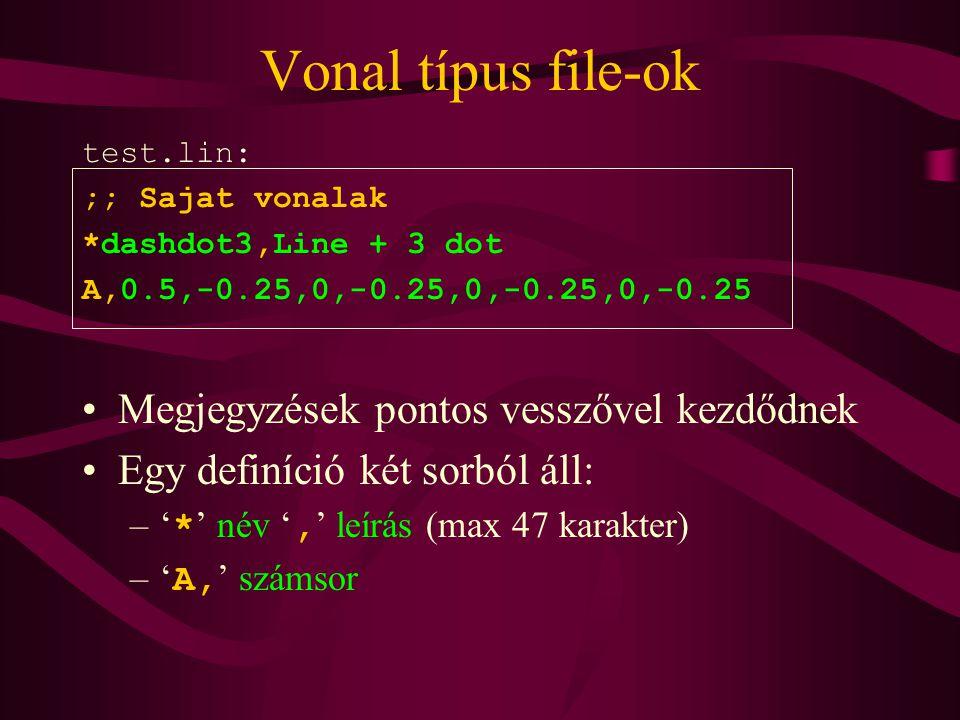 Vonal típus file-ok test.lin: ;; Sajat vonalak *dashdot3,Line + 3 dot A,0.5,-0.25,0,-0.25,0,-0.25,0,-0.25 Megjegyzések pontos vesszővel kezdődnek Egy definíció két sorból áll: –' * ' név ', ' leírás (max 47 karakter) –' A, ' számsor