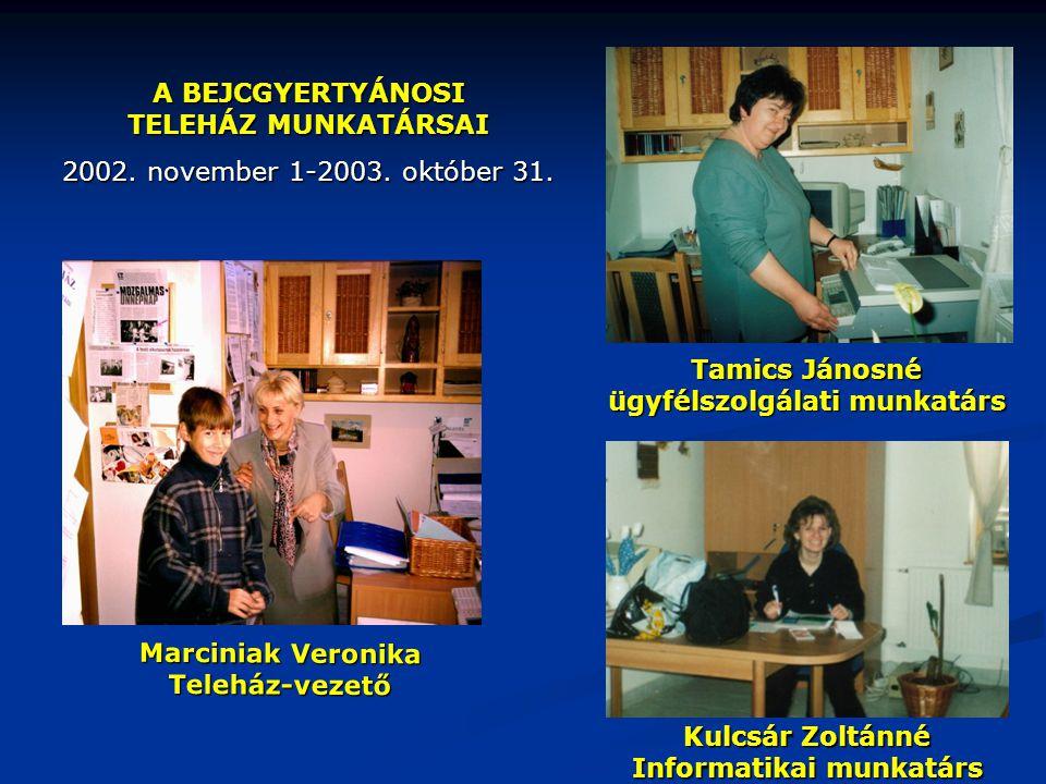 A BEJCGYERTYÁNOSI TELEHÁZ MUNKATÁRSAI 2002. november 1-2003. október 31. Tamics Jánosné ügyfélszolgálati munkatárs Marciniak Veronika Teleház-vezető K