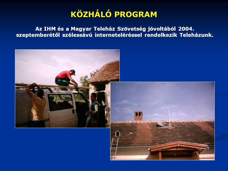 KÖZHÁLÓ PROGRAM Az IHM és a Magyar Teleház Szövetség jóvoltából 2004. szeptemberétől szélessávú interneteléréssel rendelkezik Teleházunk.