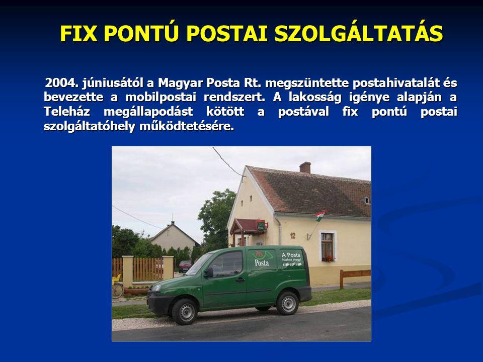 FIX PONTÚ POSTAI SZOLGÁLTATÁS 2004. júniusától a Magyar Posta Rt. megszüntette postahivatalát és bevezette a mobilpostai rendszert. A lakosság igénye