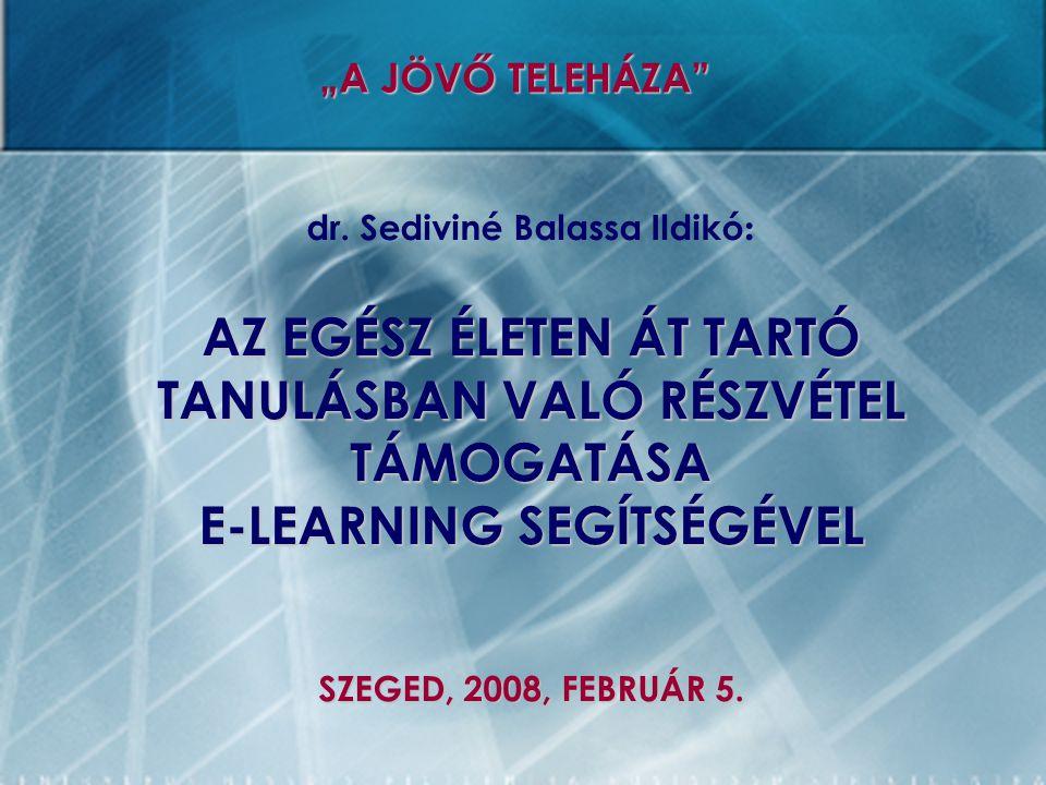 """dr. Sediviné Balassa Ildikó : AZ EGÉSZ ÉLETEN ÁT TARTÓ TANULÁSBAN VALÓ RÉSZVÉTEL TÁMOGATÁSA E-LEARNING SEGÍTSÉGÉVEL SZEGED, 2008, FEBRUÁR 5. """"A JÖVŐ T"""