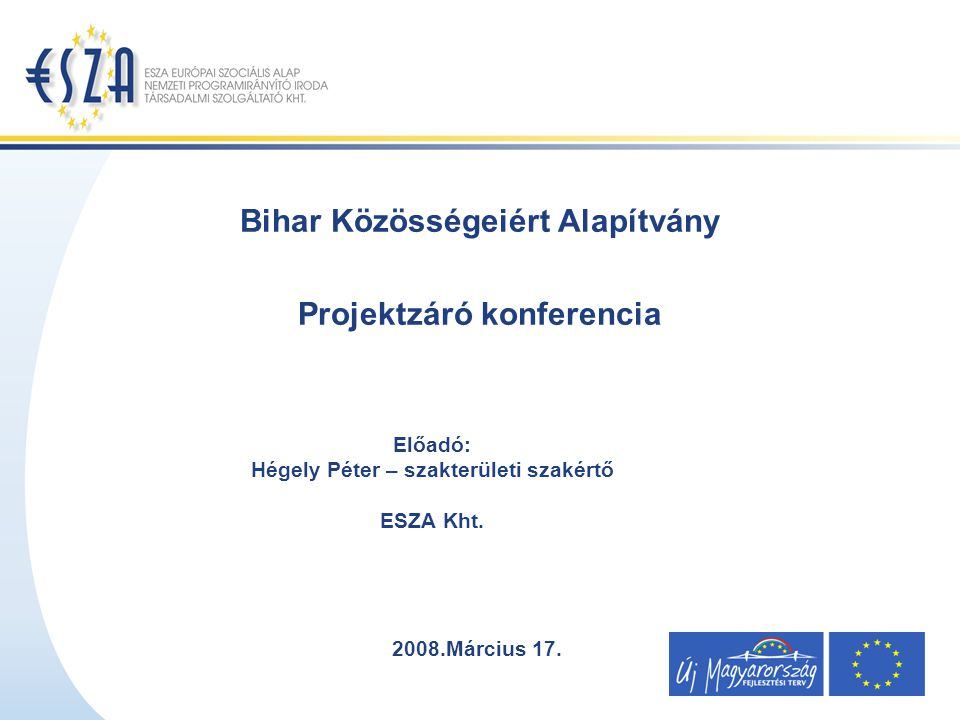 Bihar Közösségeiért Alapítvány Projektzáró konferencia Előadó: Hégely Péter – szakterületi szakértő ESZA Kht.