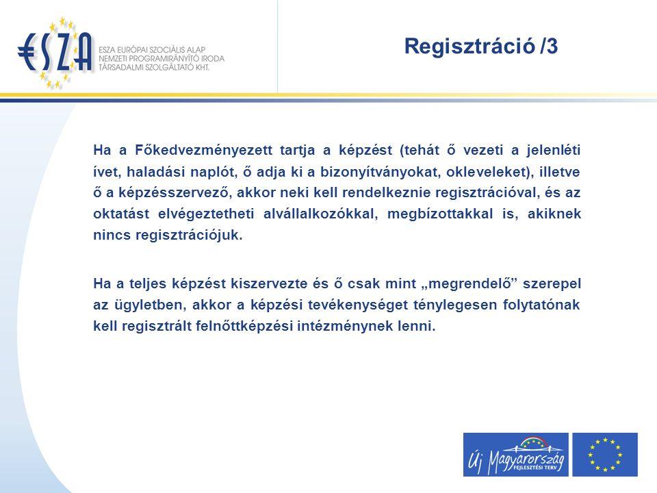 Regisztráció /3 Ha a Főkedvezményezett tartja a képzést (tehát ő vezeti a jelenléti ívet, haladási naplót, ő adja ki a bizonyítványokat, okleveleket), illetve ő a képzésszervező, akkor neki kell rendelkeznie regisztrációval, és az oktatást elvégeztetheti alvállalkozókkal, megbízottakkal is, akiknek nincs regisztrációjuk.