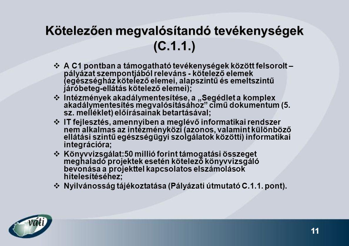 """11 Kötelezően megvalósítandó tevékenységek (C.1.1.)  A C1 pontban a támogatható tevékenységek között felsorolt – pályázat szempontjából releváns - kötelező elemek (egészségház kötelező elemei, alapszintű és emeltszintű járóbeteg-ellátás kötelező elemei);  Intézmények akadálymentesítése, a """"Segédlet a komplex akadálymentesítés megvalósításához című dokumentum (5."""
