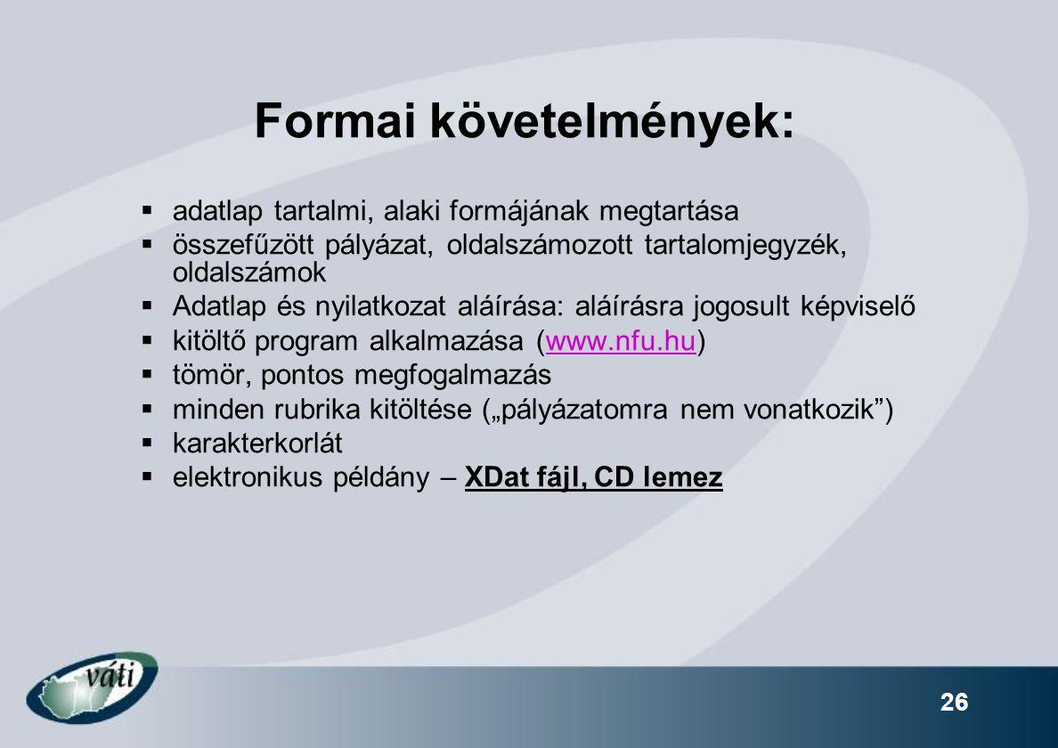 """26 Formai követelmények:  adatlap tartalmi, alaki formájának megtartása  összefűzött pályázat, oldalszámozott tartalomjegyzék, oldalszámok  Adatlap és nyilatkozat aláírása: aláírásra jogosult képviselő  kitöltő program alkalmazása (www.nfu.hu)www.nfu.hu  tömör, pontos megfogalmazás  minden rubrika kitöltése (""""pályázatomra nem vonatkozik )  karakterkorlát  elektronikus példány – XDat fájl, CD lemez"""