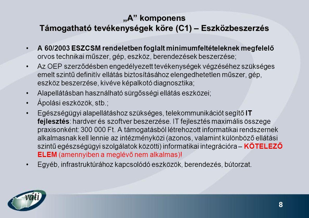 """8 """"A komponens Támogatható tevékenységek köre (C1) – Eszközbeszerzés A 60/2003 ESZCSM rendeletben foglalt minimumfeltételeknek megfelelő orvos technikai műszer, gép, eszköz, berendezések beszerzése; Az OEP szerződésben engedélyezett tevékenységek végzéséhez szükséges emelt szintű definitív ellátás biztosításához elengedhetetlen műszer, gép, eszköz beszerzése, kivéve képalkotó diagnosztika; Alapellátásban használható sürgősségi ellátás eszközei; Ápolási eszközök, stb.; Egészségügyi alapellátáshoz szükséges, telekommunikációt segítő IT fejlesztés: hardver és szoftver beszerzése."""