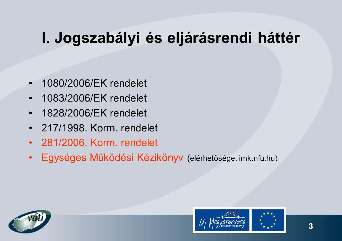 3 I. Jogszabályi és eljárásrendi háttér 1080/2006/EK rendelet 1083/2006/EK rendelet 1828/2006/EK rendelet 217/1998. Korm. rendelet 281/2006. Korm. ren