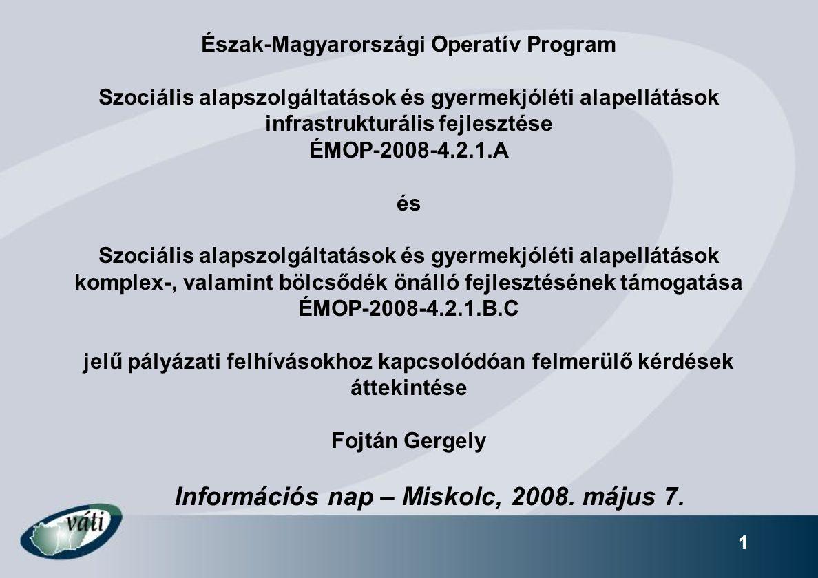 1 Észak-Magyarországi Operatív Program Szociális alapszolgáltatások és gyermekjóléti alapellátások infrastrukturális fejlesztése ÉMOP-2008-4.2.1.A és Szociális alapszolgáltatások és gyermekjóléti alapellátások komplex-, valamint bölcsődék önálló fejlesztésének támogatása ÉMOP-2008-4.2.1.B.C jelű pályázati felhívásokhoz kapcsolódóan felmerülő kérdések áttekintése Fojtán Gergely Információs nap – Miskolc, 2008.