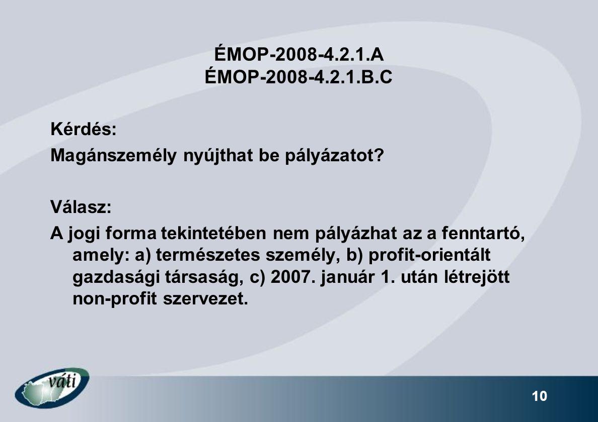 10 ÉMOP-2008-4.2.1.A ÉMOP-2008-4.2.1.B.C Kérdés: Magánszemély nyújthat be pályázatot? Válasz: A jogi forma tekintetében nem pályázhat az a fenntartó,