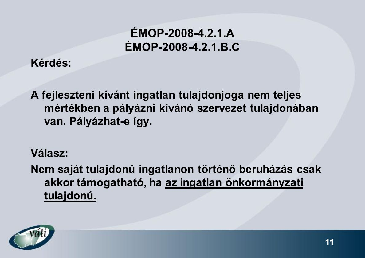 11 ÉMOP-2008-4.2.1.A ÉMOP-2008-4.2.1.B.C Kérdés: A fejleszteni kívánt ingatlan tulajdonjoga nem teljes mértékben a pályázni kívánó szervezet tulajdonában van.