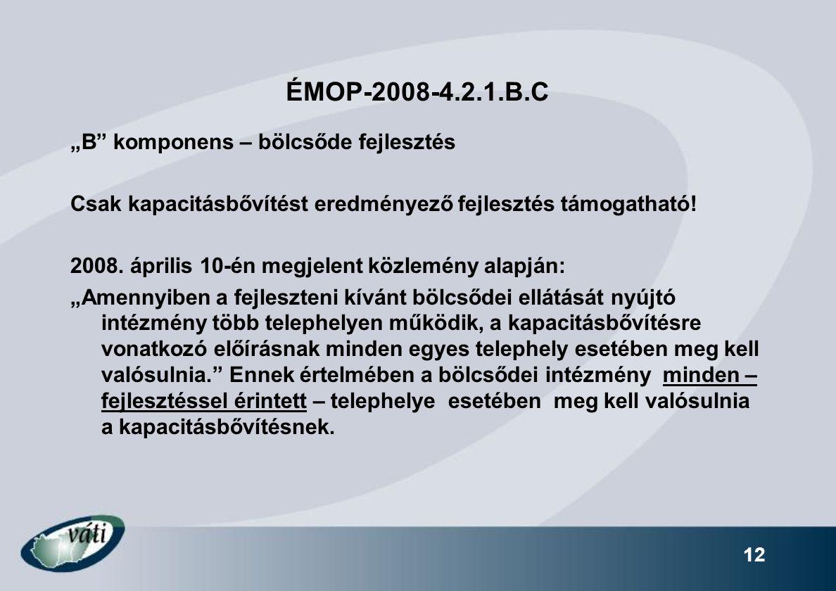 """12 ÉMOP-2008-4.2.1.B.C """"B"""" komponens – bölcsőde fejlesztés Csak kapacitásbővítést eredményező fejlesztés támogatható! 2008. április 10-én megjelent kö"""