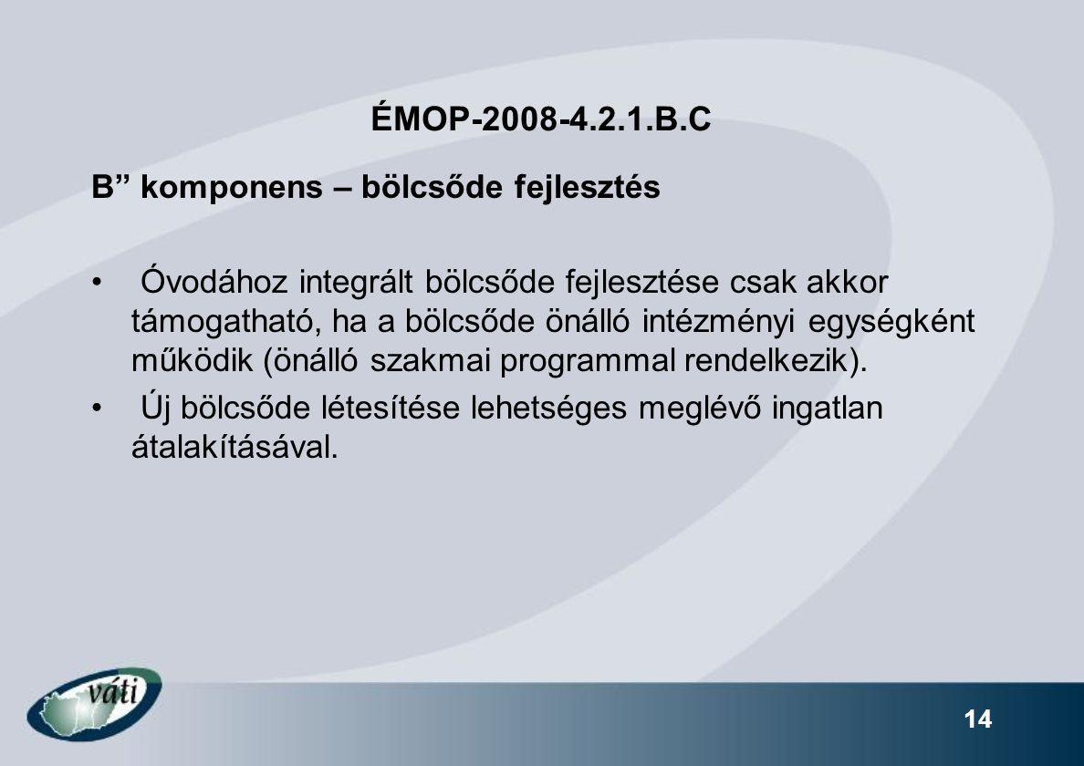 14 ÉMOP-2008-4.2.1.B.C B komponens – bölcsőde fejlesztés Óvodához integrált bölcsőde fejlesztése csak akkor támogatható, ha a bölcsőde önálló intézményi egységként működik (önálló szakmai programmal rendelkezik).