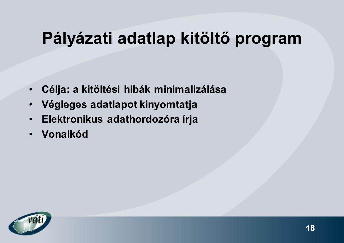 18 Pályázati adatlap kitöltő program Célja: a kitöltési hibák minimalizálása Végleges adatlapot kinyomtatja Elektronikus adathordozóra írja Vonalkód